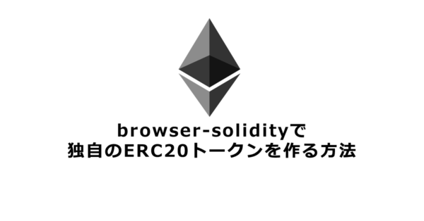 browser-solidityで独自のERC20トークンを作る方法【Ethereum】